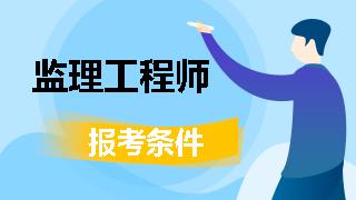2019年注册监理工程师报考条件_2020监理工程师考试条件_2019年注册监理工程师改革